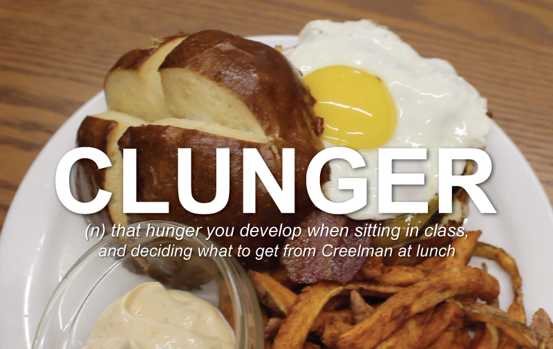 Clunger: that hunger you develop when sitting in class and deciding what to get from Creelman for lunch.