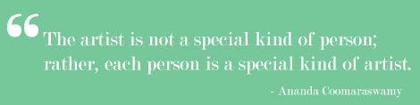 Quote: the artist is not a special kind of person; rather, each person is a special kindo of artist.